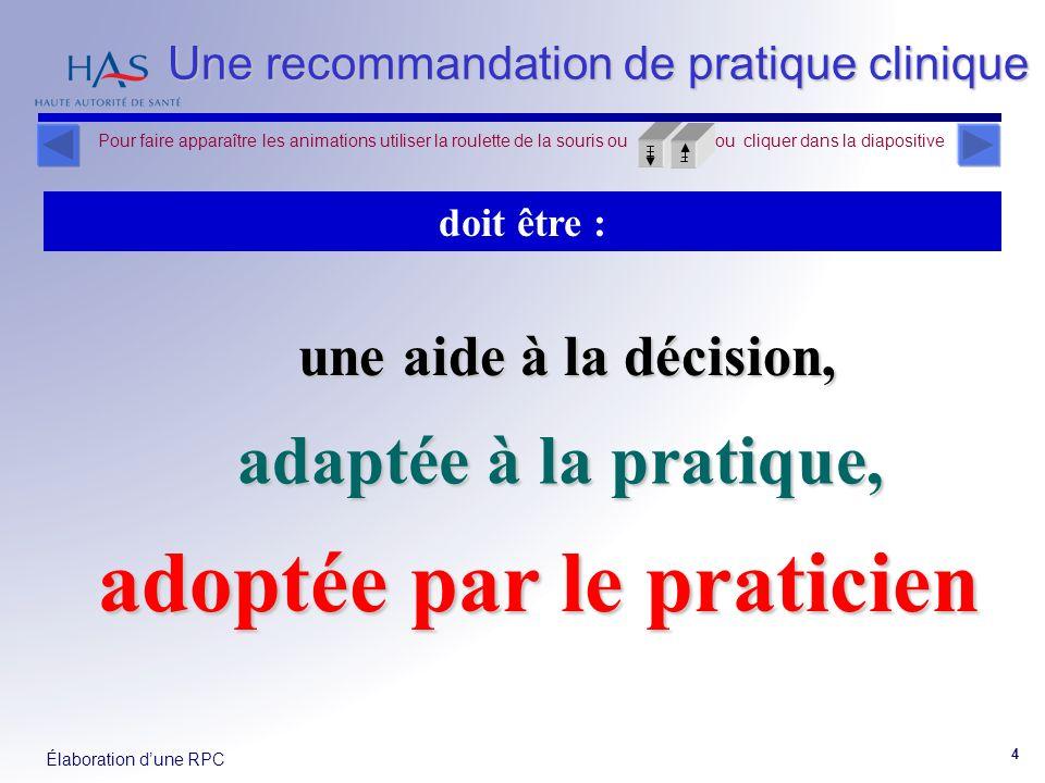 Élaboration dune RPC 4 Une recommandation de pratique clinique doit être : adaptée à la pratique, adoptée par le praticien une aide à la décision, Pou
