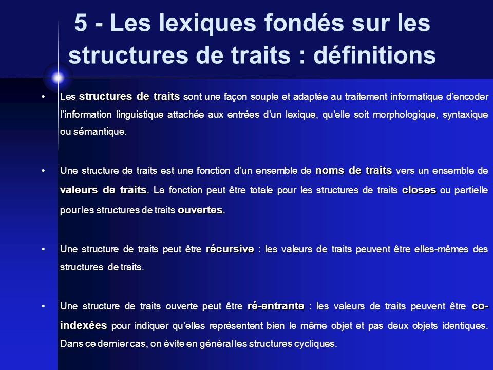 5 - Les lexiques fondés sur les structures de traits : définitions matrices attribut- valeur Les structures de traits sont habituellement représentées sous forme de matrices attribut- valeur (Attribute Value Matrix ou AVM).