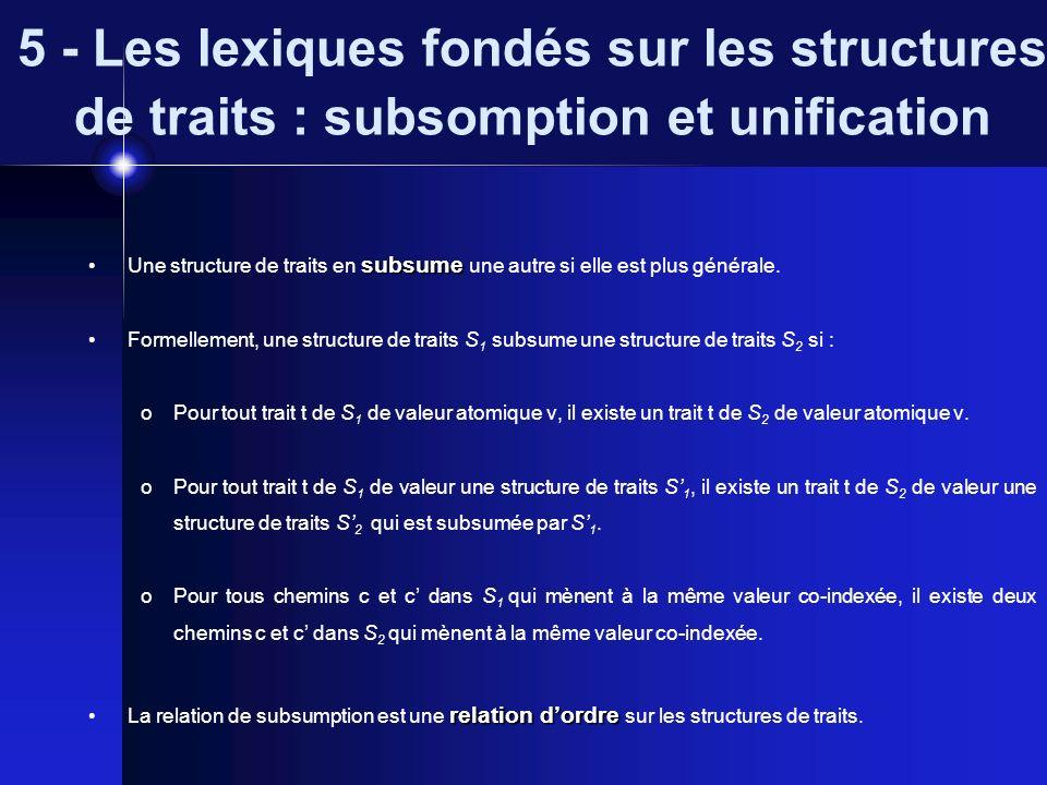 5 - Les lexiques fondés sur les structures de traits : subsomption et unification unifiables Deux structures de traits S 1 et S 2 sont unifiables si elles en subsument une même troisième.