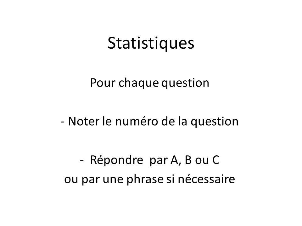 Statistiques Pour chaque question - Noter le numéro de la question - Répondre par A, B ou C ou par une phrase si nécessaire