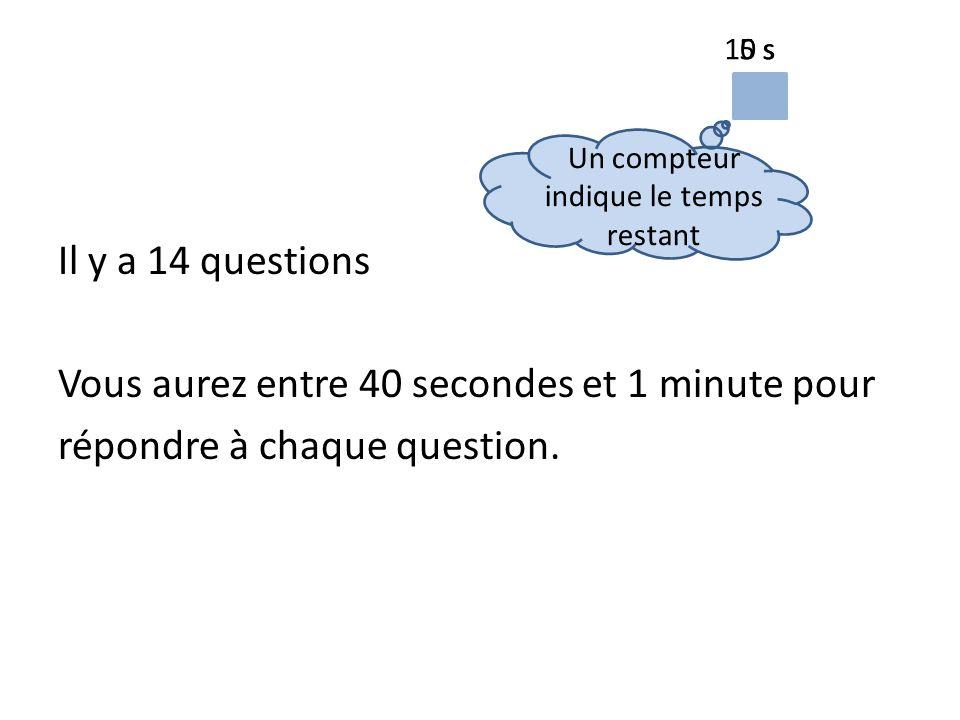 Il y a 14 questions Vous aurez entre 40 secondes et 1 minute pour répondre à chaque question.