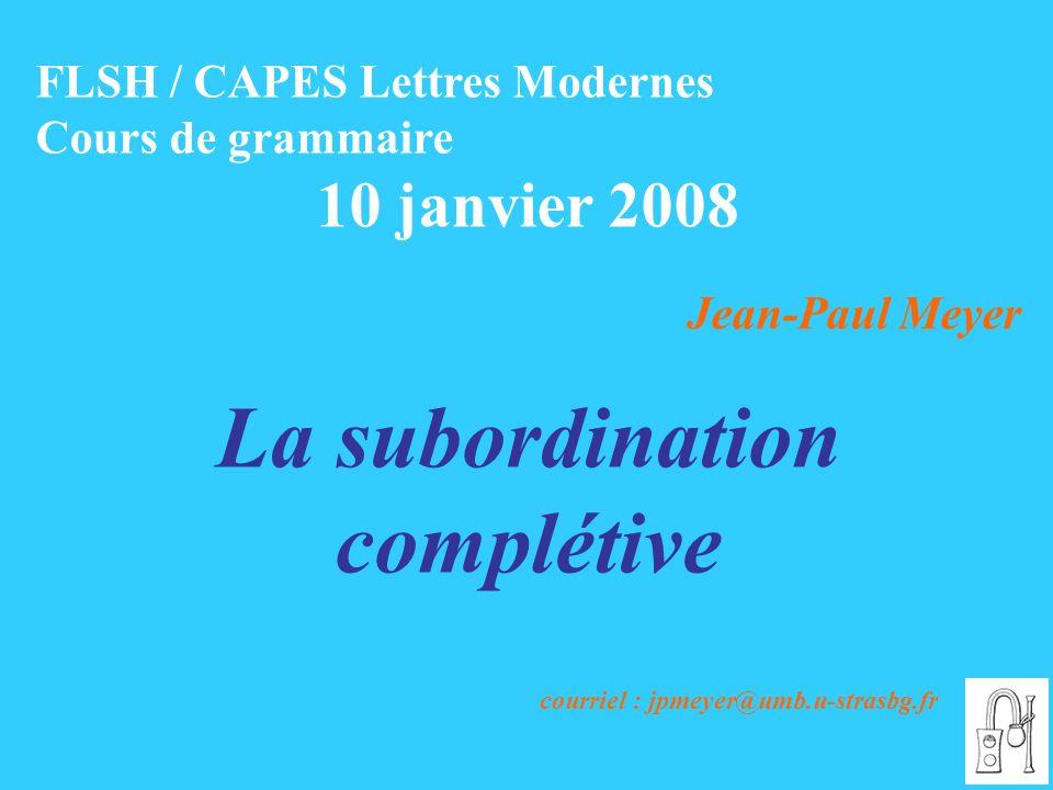 FLSH / CAPES Lettres Modernes Cours de grammaire 10 janvier 2008 Jean-Paul Meyer La subordination complétive courriel : jpmeyer@umb.u-strasbg.fr