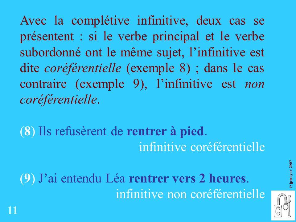 © jpmeyer 2007 Avec la complétive infinitive, deux cas se présentent : si le verbe principal et le verbe subordonné ont le même sujet, linfinitive est dite coréférentielle (exemple 8) ; dans le cas contraire (exemple 9), linfinitive est non coréférentielle.