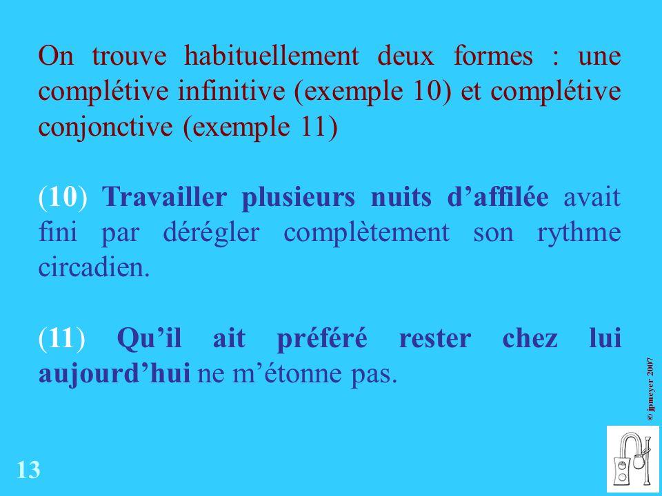 © jpmeyer 2007 On trouve habituellement deux formes : une complétive infinitive (exemple 10) et complétive conjonctive (exemple 11) (10) Travailler plusieurs nuits daffilée avait fini par dérégler complètement son rythme circadien.