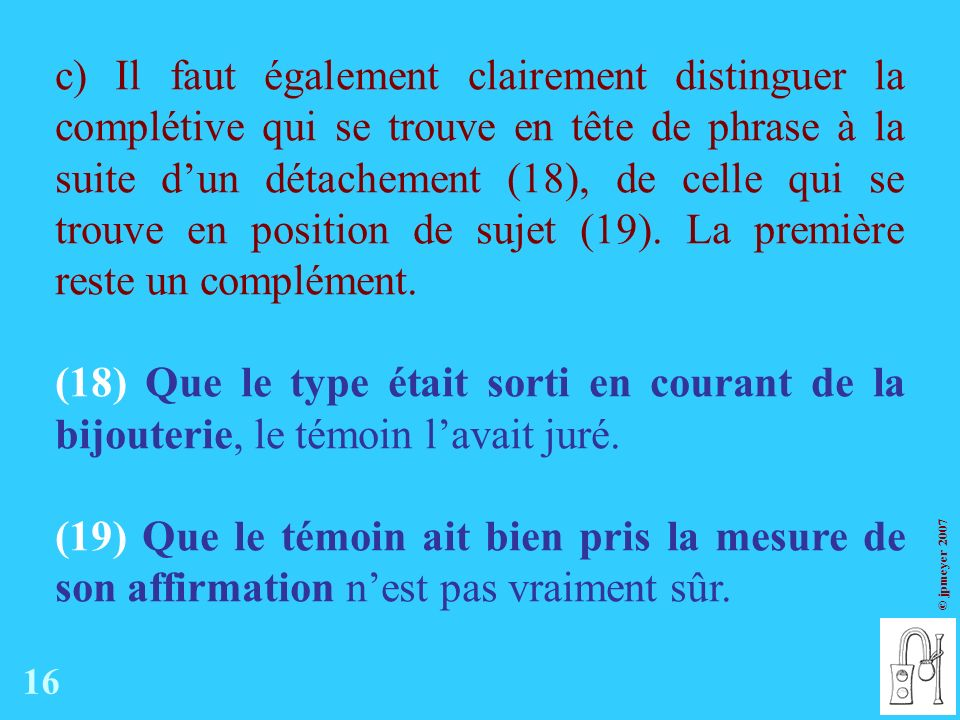 © jpmeyer 2007 c) Il faut également clairement distinguer la complétive qui se trouve en tête de phrase à la suite dun détachement (18), de celle qui se trouve en position de sujet (19).