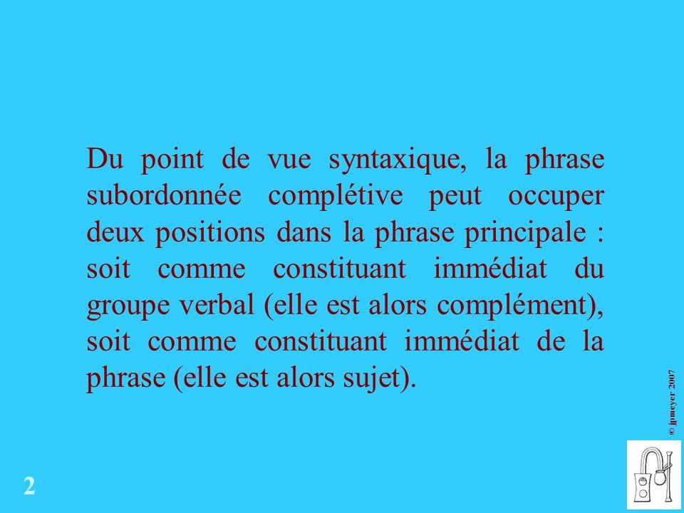 © jpmeyer 2007 Du point de vue syntaxique, la phrase subordonnée complétive peut occuper deux positions dans la phrase principale : soit comme constituant immédiat du groupe verbal (elle est alors complément), soit comme constituant immédiat de la phrase (elle est alors sujet).