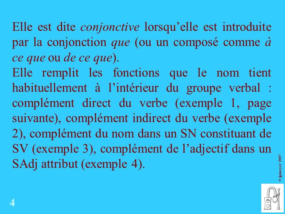 © jpmeyer 2007 Elle est dite conjonctive lorsquelle est introduite par la conjonction que (ou un composé comme à ce que ou de ce que).