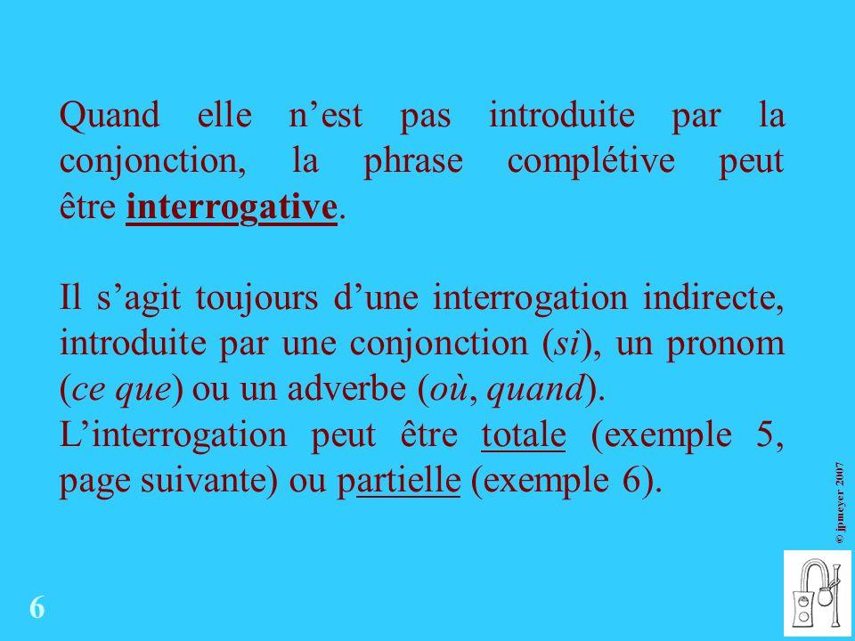 © jpmeyer 2007 Quand elle nest pas introduite par la conjonction, la phrase complétive peut être interrogative.