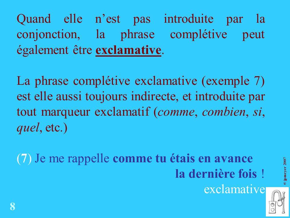 © jpmeyer 2007 Quand elle nest pas introduite par la conjonction, la phrase complétive peut également être exclamative.