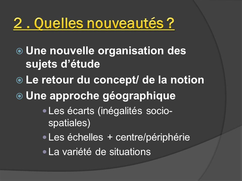 Une nouvelle organisation des sujets détude Le retour du concept/ de la notion Une approche géographique Les écarts (inégalités socio- spatiales) Les échelles + centre/périphérie La variété de situations