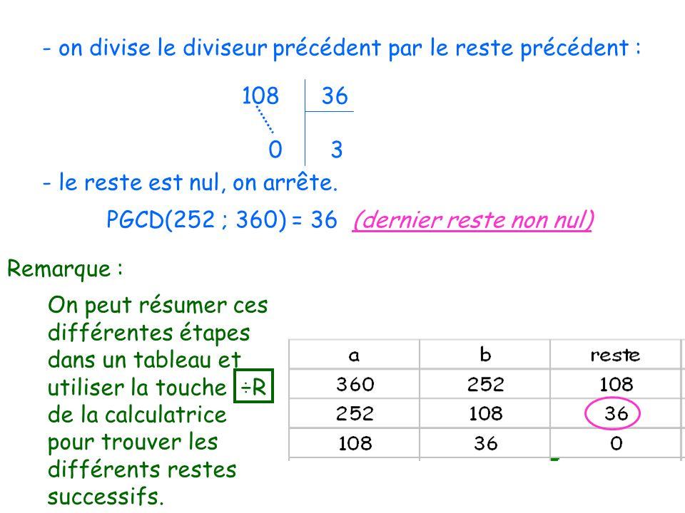 - on divise le diviseur précédent par le reste précédent : 108 36 0 3 - le reste est nul, on arrête. PGCD(252 ; 360) = 36 (dernier reste non nul) Rema