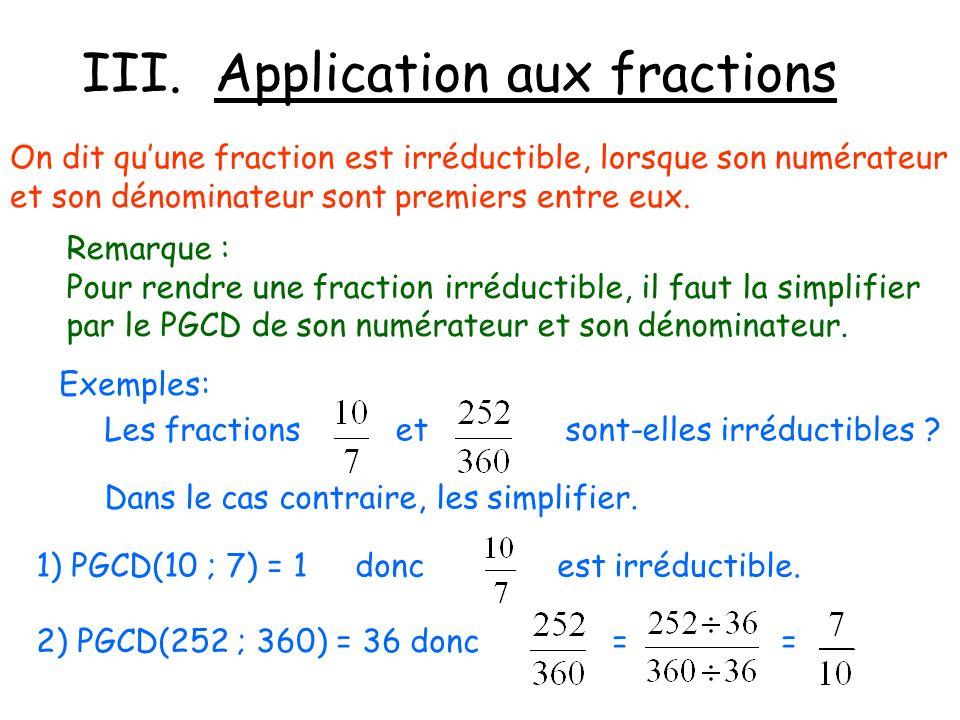 III. Application aux fractions On dit quune fraction est irréductible, lorsque son numérateur et son dénominateur sont premiers entre eux. Remarque :