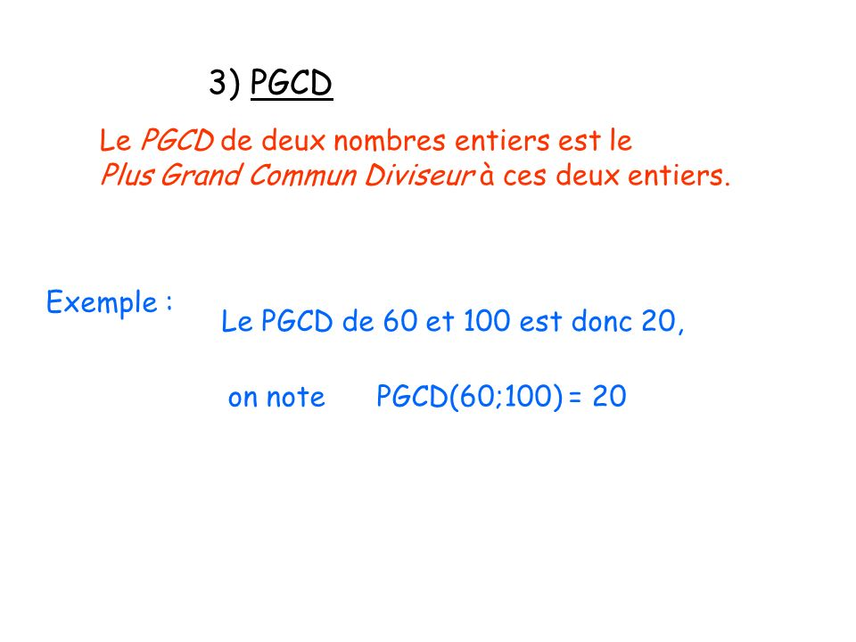 3) PGCD Exemple : Le PGCD de deux nombres entiers est le Plus Grand Commun Diviseur à ces deux entiers. Le PGCD de 60 et 100 est donc 20, on note PGCD