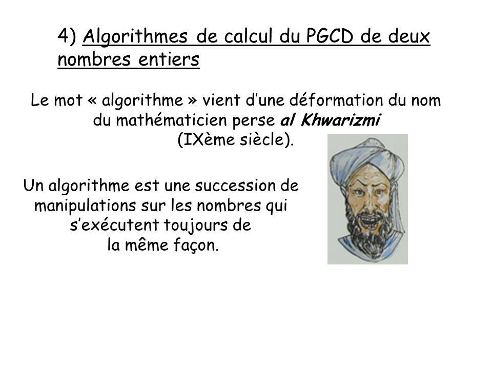 4) Algorithmes de calcul du PGCD de deux nombres entiers Le mot « algorithme » vient dune déformation du nom du mathématicien perse al Khwarizmi (IXème siècle).