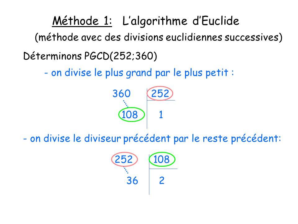Méthode 1: Lalgorithme dEuclide Déterminons PGCD(252;360) - on divise le plus grand par le plus petit : 360 252 (méthode avec des divisions euclidiennes successives) 108 1 - on divise le diviseur précédent par le reste précédent: 252 108 36 2