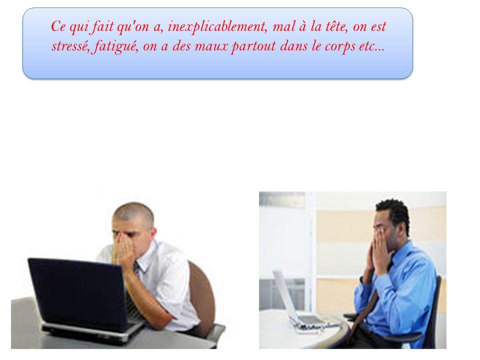 Ce qui fait qu'on a, inexplicablement, mal à la tête, on est stressé, fatigué, on a des maux partout dans le corps etc...
