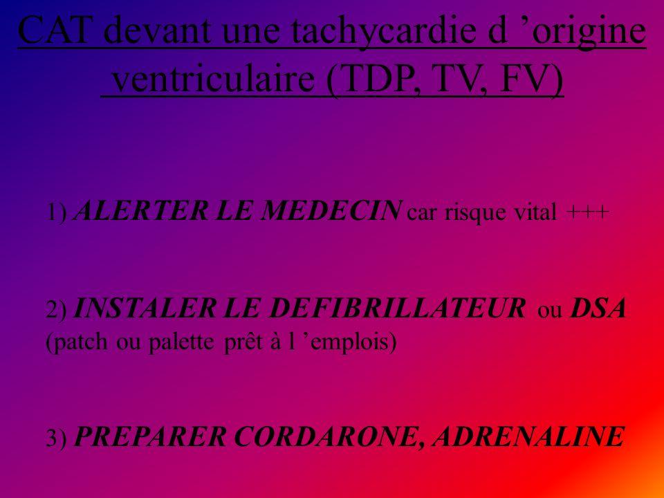 CAT devant une tachycardie d origine ventriculaire (TDP, TV, FV) 1) ALERTER LE MEDECIN car risque vital +++ 2) INSTALER LE DEFIBRILLATEUR ou DSA (patc