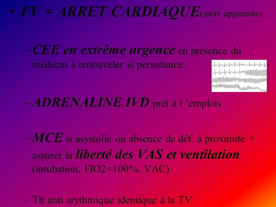 FV = ARRET CARDIAQUE (mort apparente) –CEE en extrême urgence en présence du médecin à renouveler si persistance. –ADRENALINE IVD prêt à l emplois –MC