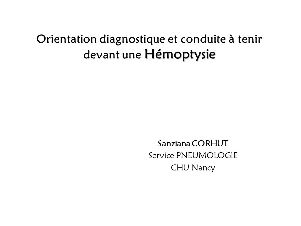 Hémoptysie Orientation diagnostique et conduite à tenir devant une Hémoptysie Sanziana CORHUT Service PNEUMOLOGIE CHU Nancy