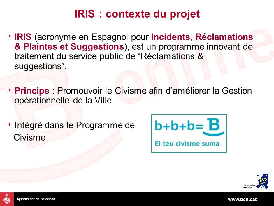 www.bcn.cat IRIS : contexte du projet IRIS (acronyme en Espagnol pour Incidents, Réclamations & Plaintes et Suggestions), est un programme innovant de traitement du service public de Réclamations & suggestions.