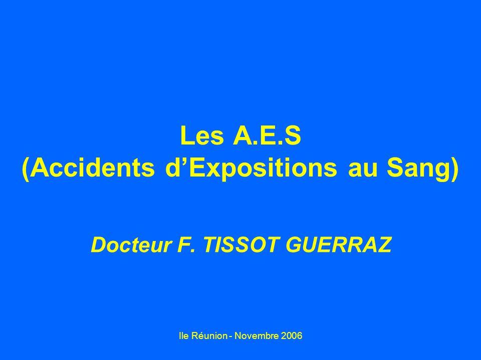 Ile Réunion - Novembre 2006 Les A.E.S (Accidents dExpositions au Sang) Docteur F. TISSOT GUERRAZ