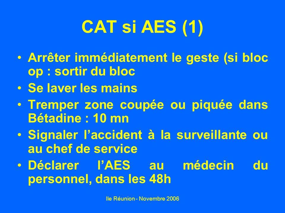 Ile Réunion - Novembre 2006 CAT si AES (2) Sérologie à J0 de laccidenté : VIH, hépatite B, hépatite C et transaminases Vérification des vaccinations hépatite B et tétanos, de laccidenté Sérologie en urgence+++ du patient source : VIH en urgence avec son accord, hépatite B, hépatite C