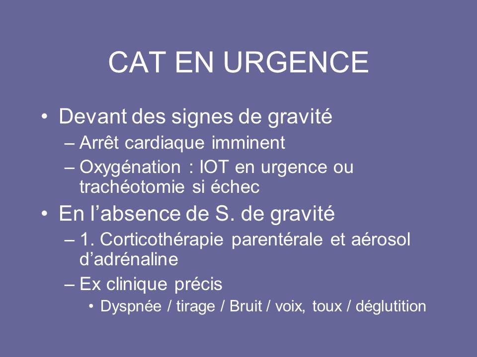 CAT EN URGENCE Devant des signes de gravité –Arrêt cardiaque imminent –Oxygénation : IOT en urgence ou trachéotomie si échec En labsence de S. de grav