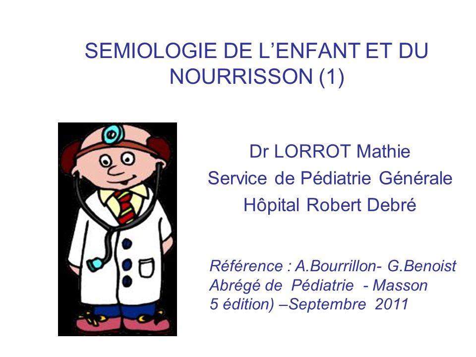 SEMIOLOGIE DE LENFANT ET DU NOURRISSON (1) Dr LORROT Mathie Service de Pédiatrie Générale Hôpital Robert Debré Référence : A.Bourrillon- G.Benoist Abr