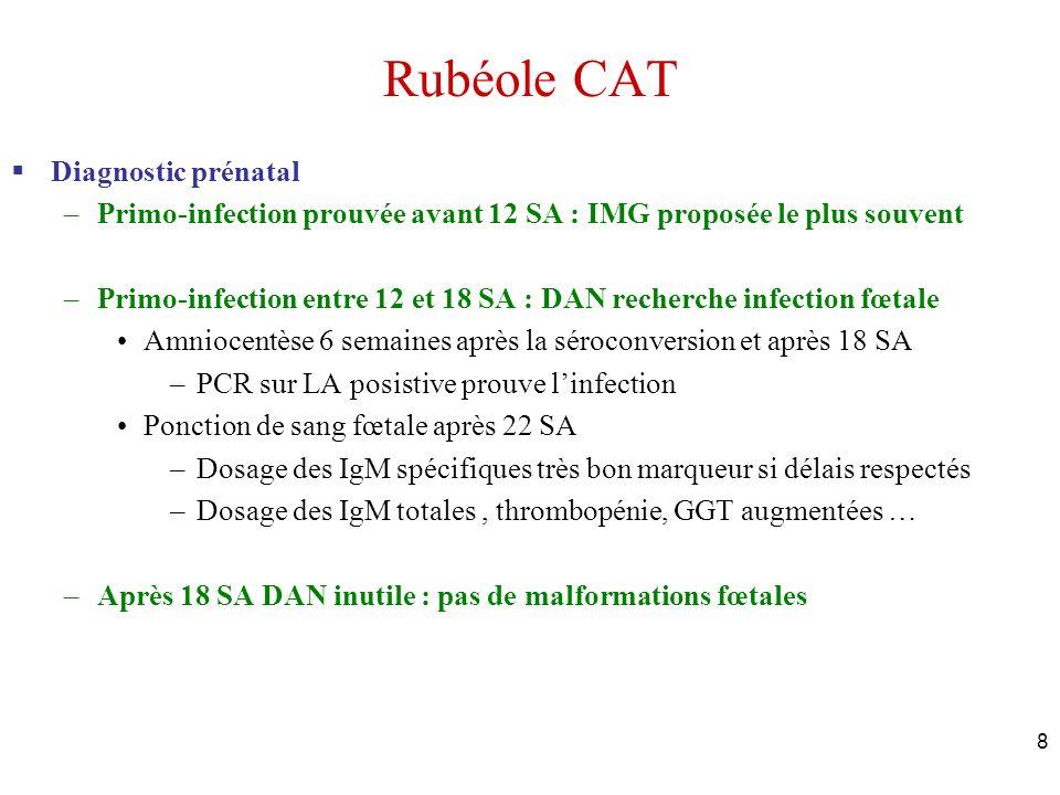 8 Rubéole CAT Diagnostic prénatal –Primo-infection prouvée avant 12 SA : IMG proposée le plus souvent –Primo-infection entre 12 et 18 SA : DAN recherc