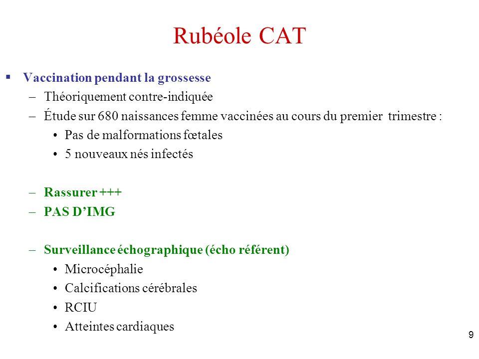 9 Rubéole CAT Vaccination pendant la grossesse –Théoriquement contre-indiquée –Étude sur 680 naissances femme vaccinées au cours du premier trimestre