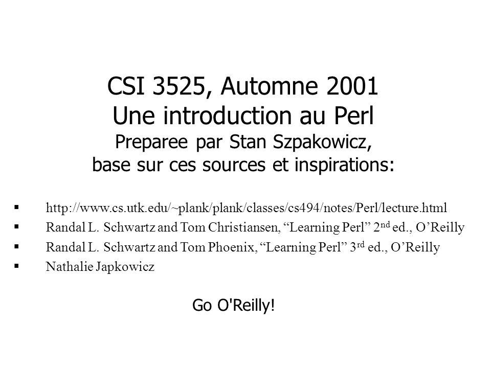 CSI 3525, Automne 2001 Une introduction au Perl Preparee par Stan Szpakowicz, base sur ces sources et inspirations: http://www.cs.utk.edu/~plank/plank