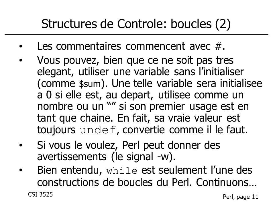 CSI 3525 Perl, page 11 Structures de Controle: boucles (2) Les commentaires commencent avec #. Vous pouvez, bien que ce ne soit pas tres elegant, util