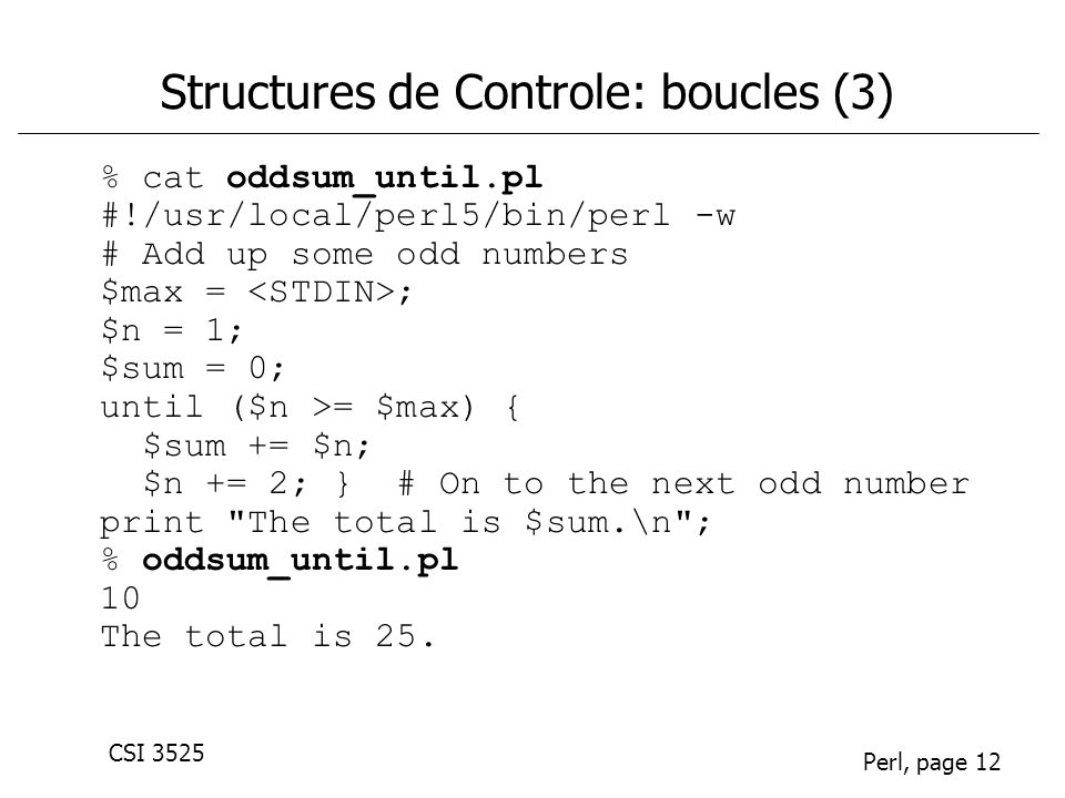 CSI 3525 Perl, page 12 Structures de Controle: boucles (3) % cat oddsum_until.pl #!/usr/local/perl5/bin/perl -w # Add up some odd numbers $max = ; $n = 1; $sum = 0; until ($n >= $max) { $sum += $n; $n += 2; } # On to the next odd number print The total is $sum.\n ; % oddsum_until.pl 10 The total is 25.