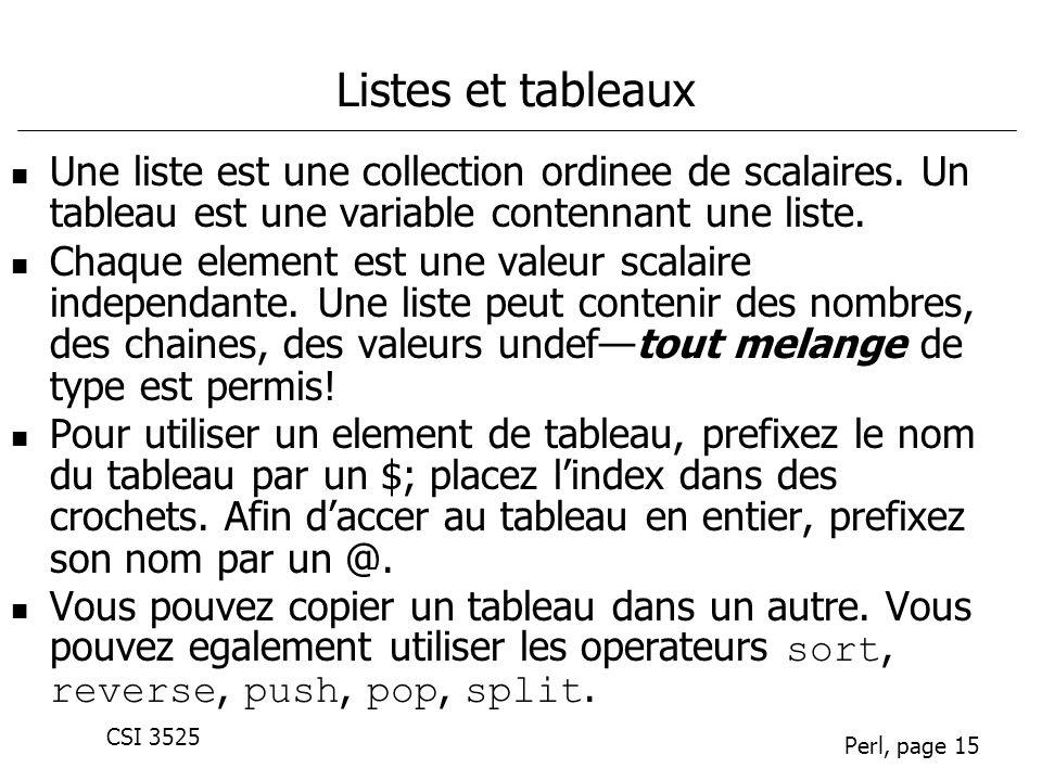 CSI 3525 Perl, page 15 Listes et tableaux Une liste est une collection ordinee de scalaires. Un tableau est une variable contennant une liste. Chaque