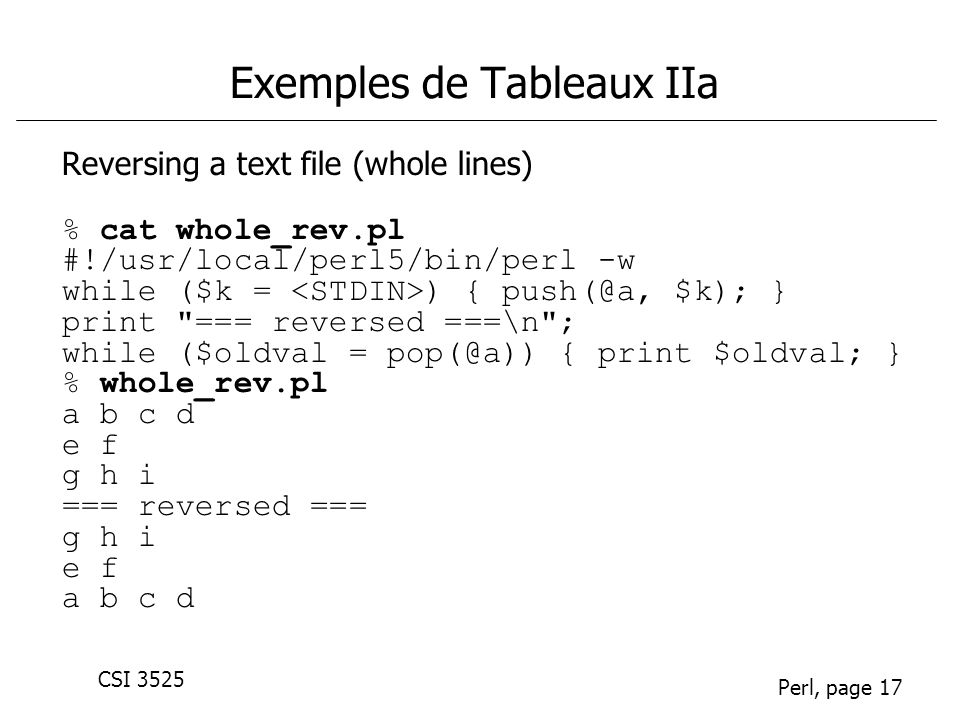 CSI 3525 Perl, page 17 Exemples de Tableaux IIa Reversing a text file (whole lines) % cat whole_rev.pl #!/usr/local/perl5/bin/perl -w while ($k = ) { push(@a, $k); } print === reversed ===\n ; while ($oldval = pop(@a)) { print $oldval; } % whole_rev.pl a b c d e f g h i === reversed === g h i e f a b c d