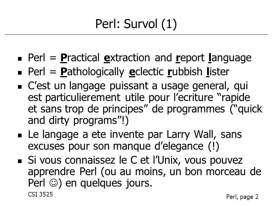 CSI 3525 Perl, page 2 Perl: Survol (1) Perl = Practical extraction and report language Perl = Pathologically eclectic rubbish lister Cest un langage puissant a usage general, qui est particulierement utile pour lecriture rapide et sans trop de principes de programmes (quick and dirty programs!) Le langage a ete invente par Larry Wall, sans excuses pour son manque delegance (!) Si vous connaissez le C et lUnix, vous pouvez apprendre Perl (ou au moins, un bon morceau de Perl ) en quelques jours.