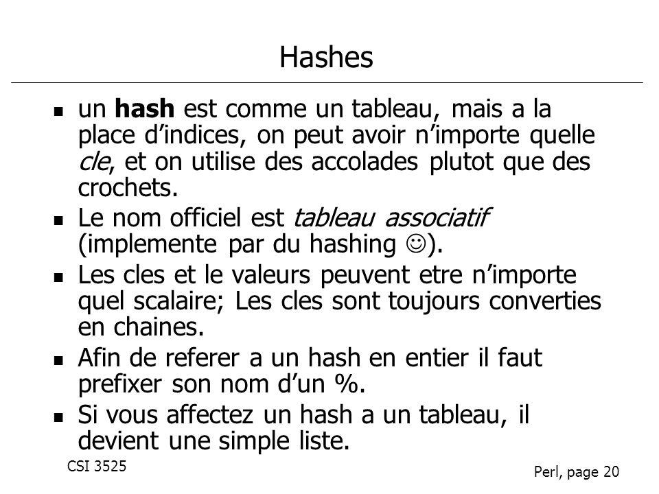 CSI 3525 Perl, page 20 Hashes un hash est comme un tableau, mais a la place dindices, on peut avoir nimporte quelle cle, et on utilise des accolades p