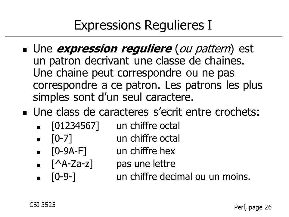 CSI 3525 Perl, page 26 Expressions Regulieres I Une expression reguliere (ou pattern) est un patron decrivant une classe de chaines. Une chaine peut c
