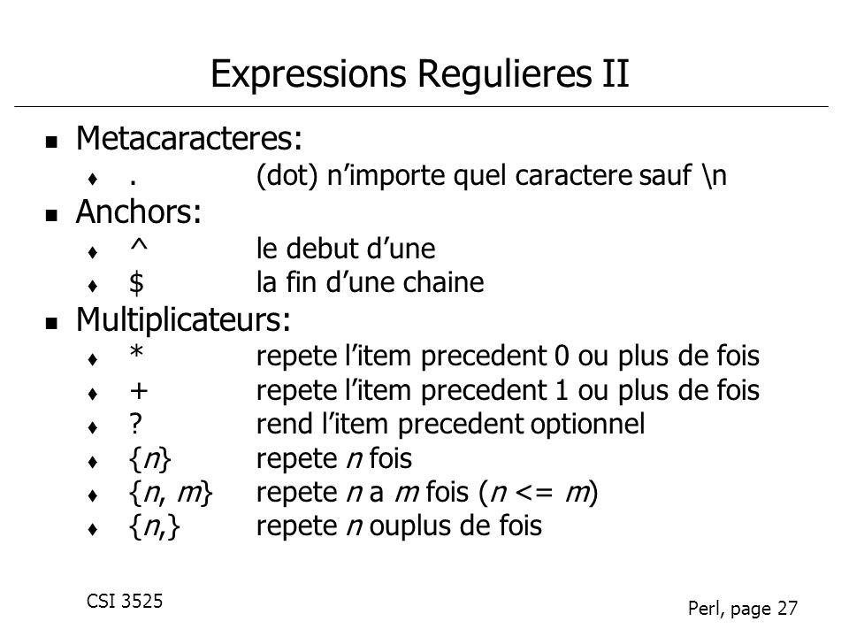 CSI 3525 Perl, page 27 Expressions Regulieres II Metacaracteres:.(dot) nimporte quel caractere sauf \n Anchors: ^le debut dune $la fin dune chaine Multiplicateurs: *repete litem precedent 0 ou plus de fois +repete litem precedent 1 ou plus de fois ?rend litem precedent optionnel {n}repete n fois {n, m}repete n a m fois (n <= m) {n,}repete n ouplus de fois