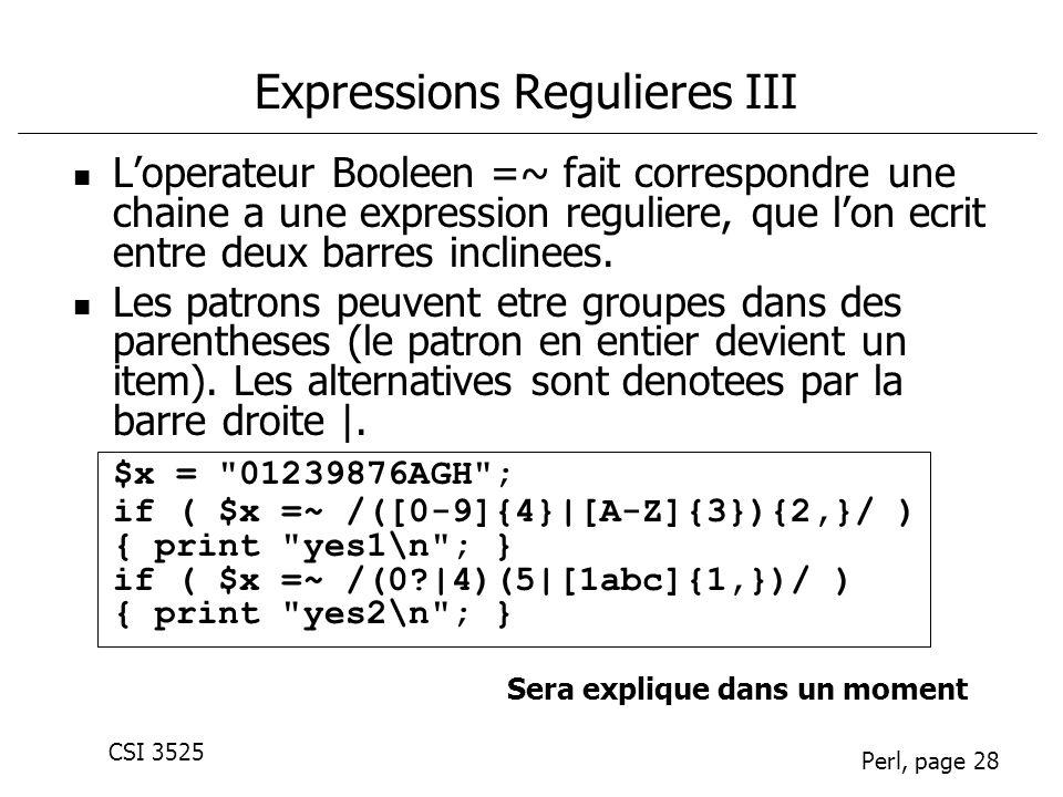 CSI 3525 Perl, page 28 Expressions Regulieres III Loperateur Booleen =~ fait correspondre une chaine a une expression reguliere, que lon ecrit entre deux barres inclinees.