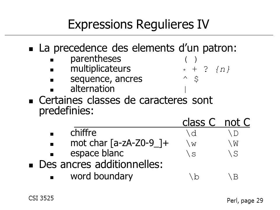 CSI 3525 Perl, page 29 Expressions Regulieres IV La precedence des elements dun patron: parentheses ( ) multiplicateurs * + ? {n} sequence, ancres ^ $