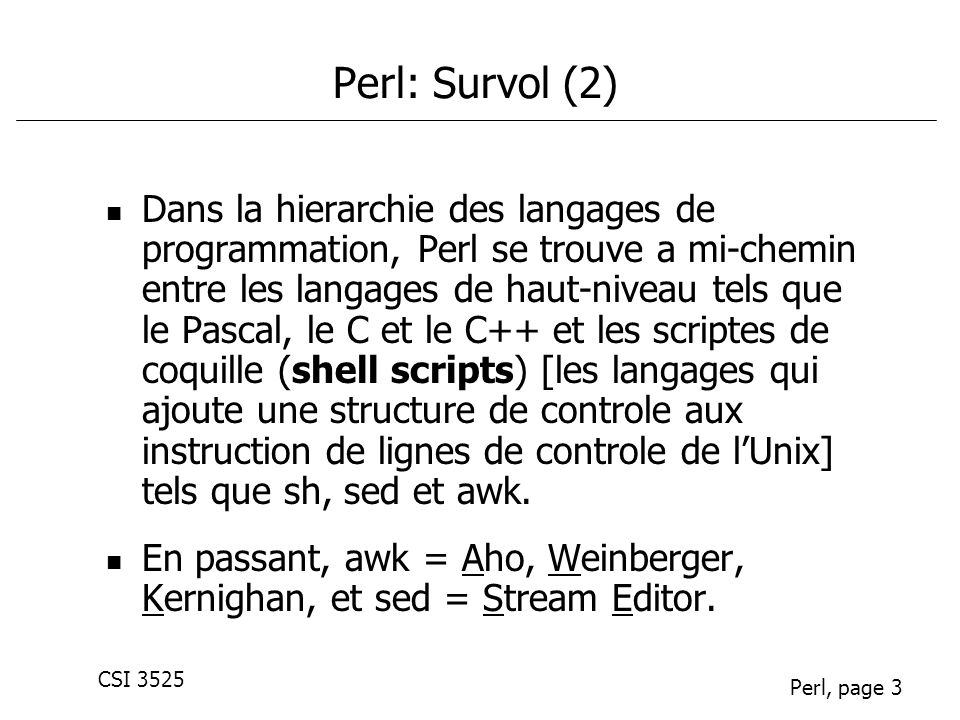 CSI 3525 Perl, page 24 Hash: exemples III: Compte de frequence de caracteres % cat frequency.pl #!/usr/local/perl5/bin/perl -w while (<>) { # loop over chars in input line for $c (split //) { # Increment $count of $c ++$count{$c}; } # end of input, print %count for $c (sort keys %count) { print $c\t$count{$c}\n ; }