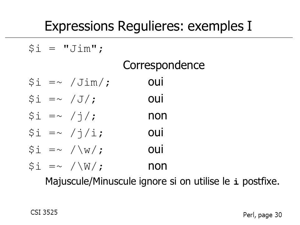 CSI 3525 Perl, page 30 Expressions Regulieres: exemples I $i = Jim ; Correspondence $i =~ /Jim/; oui $i =~ /J/; oui $i =~ /j/; non $i =~ /j/i; oui $i =~ /\w/; oui $i =~ /\W/; non Majuscule/Minuscule ignore si on utilise le i postfixe.