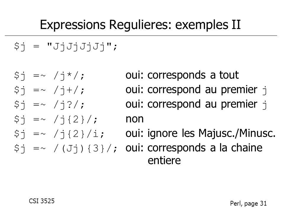 CSI 3525 Perl, page 31 Expressions Regulieres: exemples II $j = JjJjJjJj ; $j =~ /j*/; oui: corresponds a tout $j =~ /j+/; oui: correspond au premier j $j =~ /j?/; oui: correspond au premier j $j =~ /j{2}/; non $j =~ /j{2}/i; oui: ignore les Majusc./Minusc.