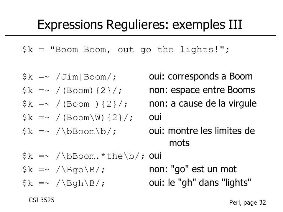 CSI 3525 Perl, page 32 Expressions Regulieres: exemples III $k = Boom Boom, out go the lights! ; $k =~ /Jim|Boom/; oui: corresponds a Boom $k =~ /(Boom){2}/; non: espace entre Booms $k =~ /(Boom ){2}/; non: a cause de la virgule $k =~ /(Boom\W){2}/; oui $k =~ /\bBoom\b/; oui: montre les limites de mots $k =~ /\bBoom.*the\b/; oui $k =~ /\Bgo\B/; non: go est un mot $k =~ /\Bgh\B/; oui: le gh dans lights