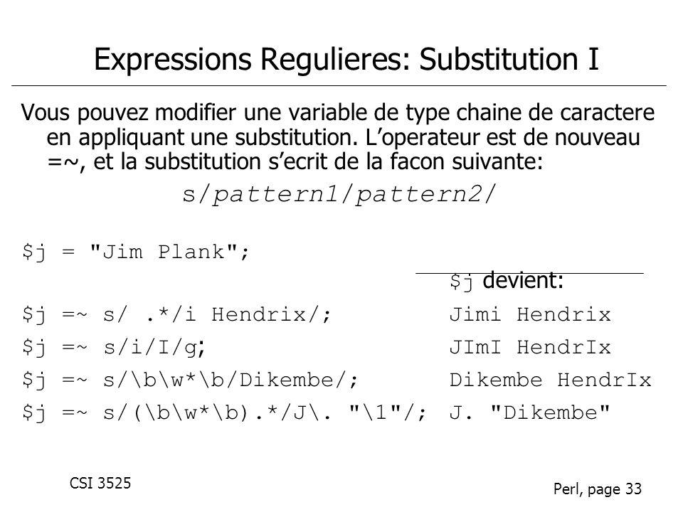 CSI 3525 Perl, page 33 Expressions Regulieres: Substitution I Vous pouvez modifier une variable de type chaine de caractere en appliquant une substitution.