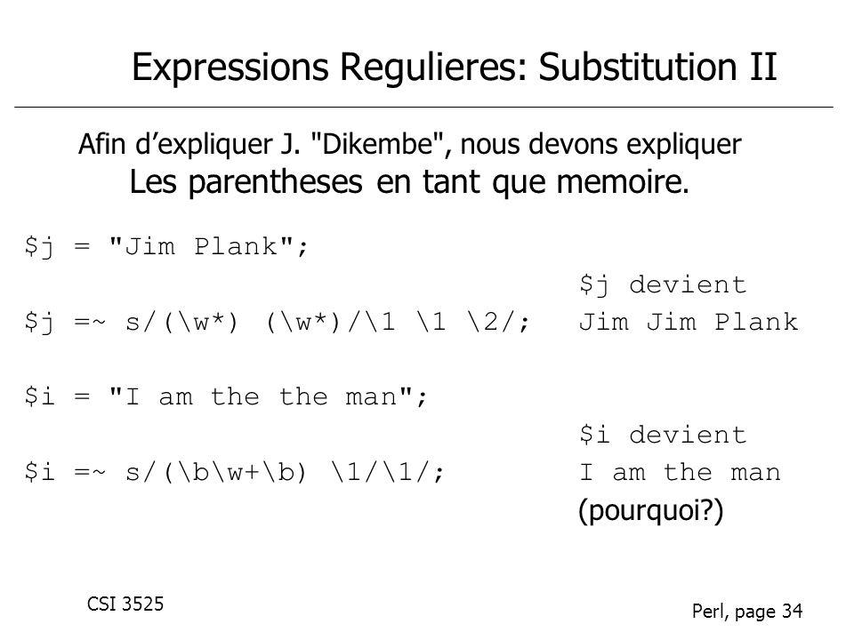 CSI 3525 Perl, page 34 Expressions Regulieres: Substitution II $j = Jim Plank ; $j devient $j =~ s/(\w*) (\w*)/\1 \1 \2/;Jim Jim Plank $i = I am the the man ; $i devient $i =~ s/(\b\w+\b) \1/\1/;I am the man (pourquoi?) Afin dexpliquer J.