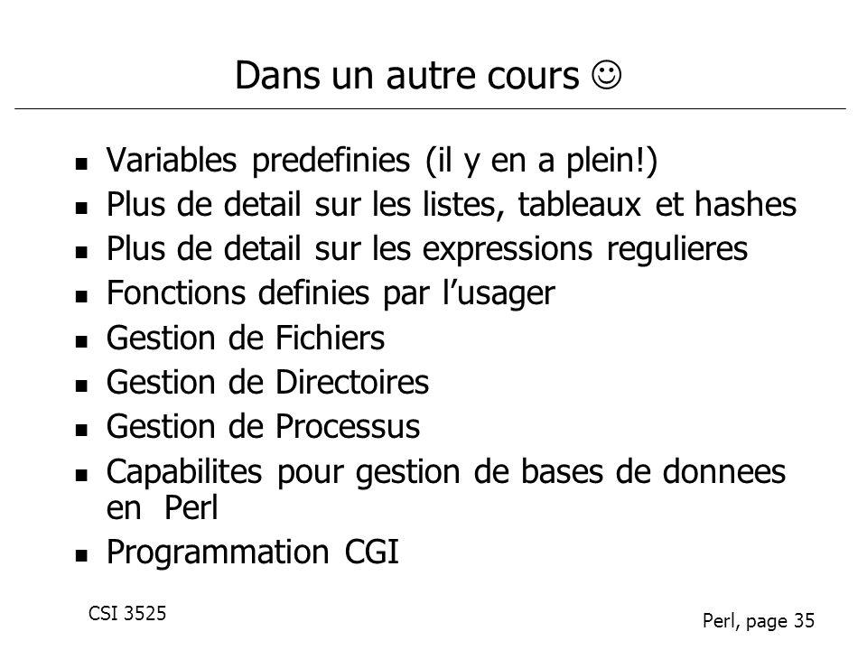 CSI 3525 Perl, page 35 Dans un autre cours Variables predefinies (il y en a plein!) Plus de detail sur les listes, tableaux et hashes Plus de detail s