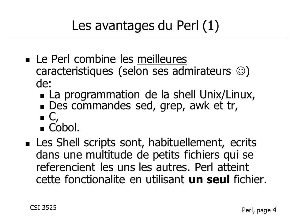 CSI 3525 Perl, page 4 Les avantages du Perl (1) Le Perl combine les meilleures caracteristiques (selon ses admirateurs ) de: La programmation de la sh