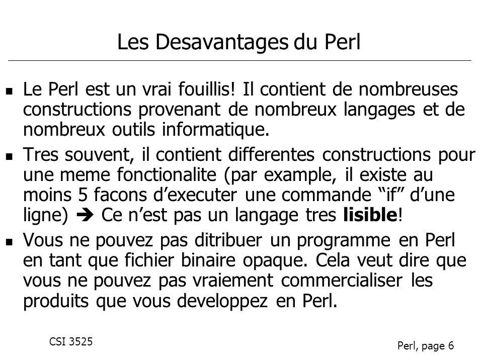 CSI 3525 Perl, page 6 Les Desavantages du Perl Le Perl est un vrai fouillis! Il contient de nombreuses constructions provenant de nombreux langages et